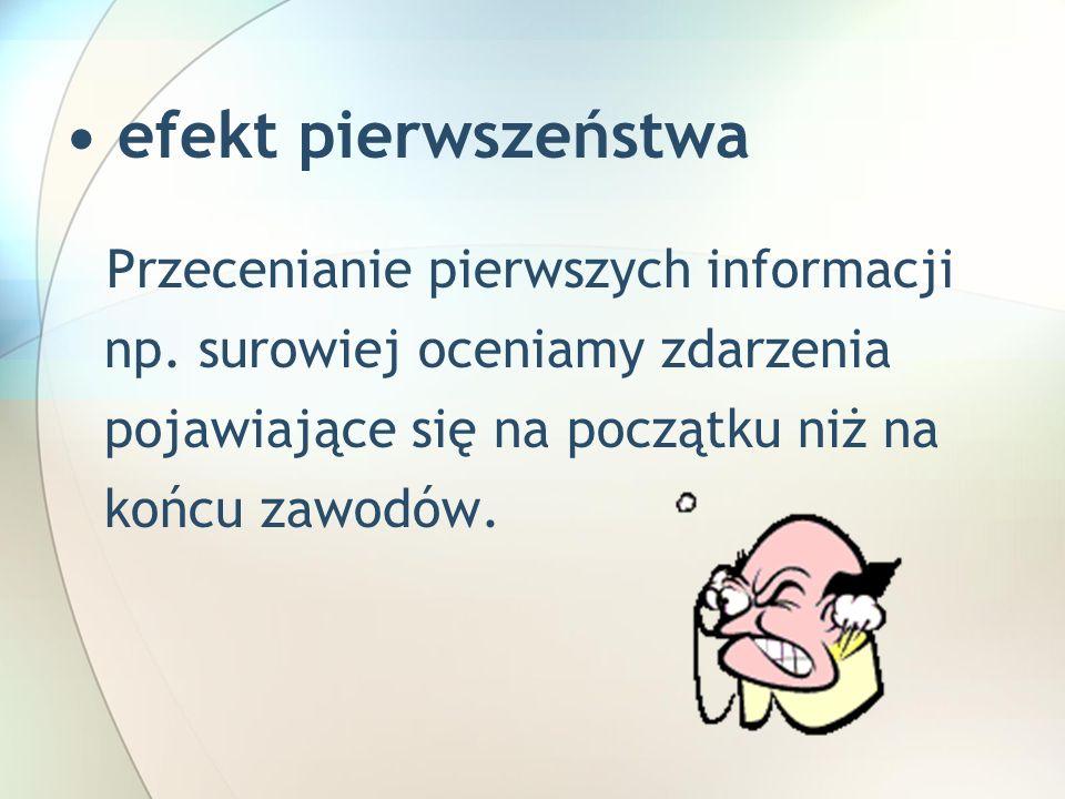 • efekt pierwszeństwa Przecenianie pierwszych informacji np.