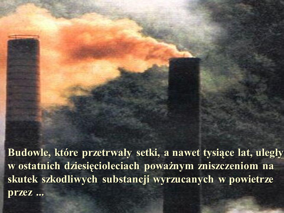 Budowle, które przetrwały setki, a nawet tysiące lat, uległy w ostatnich dziesięcioleciach poważnym zniszczeniom na skutek szkodliwych substancji wyrzucanych w powietrze przez ...