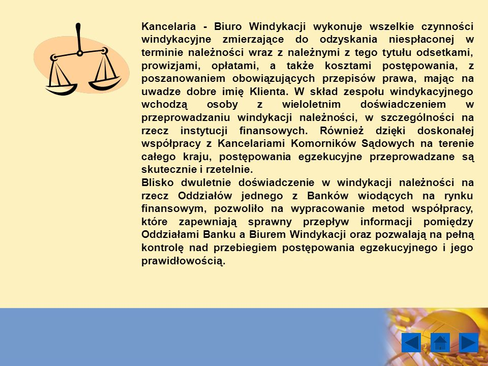 Kancelaria - Biuro Windykacji wykonuje wszelkie czynności windykacyjne zmierzające do odzyskania niespłaconej w terminie należności wraz z należnymi z tego tytułu odsetkami, prowizjami, opłatami, a także kosztami postępowania, z poszanowaniem obowiązujących przepisów prawa, mając na uwadze dobre imię Klienta. W skład zespołu windykacyjnego wchodzą osoby z wieloletnim doświadczeniem w przeprowadzaniu windykacji należności, w szczególności na rzecz instytucji finansowych. Również dzięki doskonałej współpracy z Kancelariami Komorników Sądowych na terenie całego kraju, postępowania egzekucyjne przeprowadzane są skutecznie i rzetelnie.