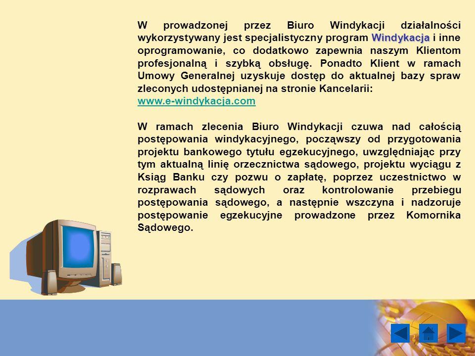 W prowadzonej przez Biuro Windykacji działalności wykorzystywany jest specjalistyczny program Windykacja i inne oprogramowanie, co dodatkowo zapewnia naszym Klientom profesjonalną i szybką obsługę. Ponadto Klient w ramach Umowy Generalnej uzyskuje dostęp do aktualnej bazy spraw zleconych udostępnianej na stronie Kancelarii: