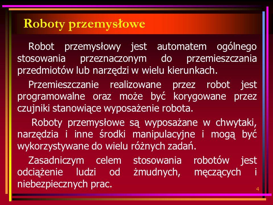 Roboty przemysłowe Robot przemysłowy jest automatem ogólnego stosowania przeznaczonym do przemieszczania przedmiotów lub narzędzi w wielu kierunkach.