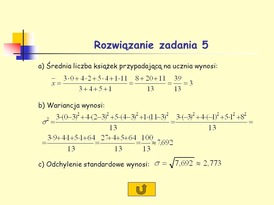 Rozwiązanie zadania 5 a) Średnia liczba książek przypadającą na ucznia wynosi: b) Wariancja wynosi: