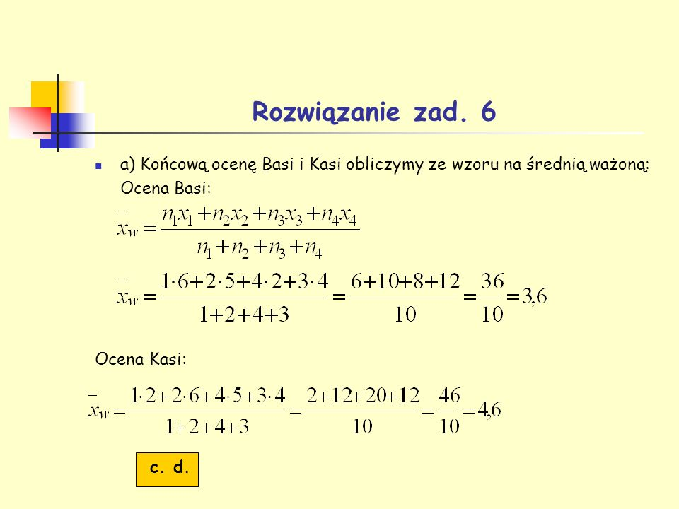 Rozwiązanie zad. 6 a) Końcową ocenę Basi i Kasi obliczymy ze wzoru na średnią ważoną: Ocena Basi: Ocena Kasi:
