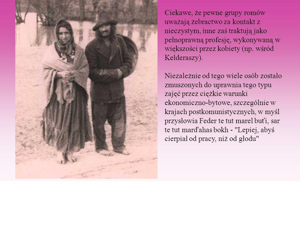 Ciekawe, że pewne grupy romów uważają żebractwo za kontakt z nieczystym, inne zaś traktują jako pełnoprawną profesję, wykonywaną w większości przez kobiety (np.