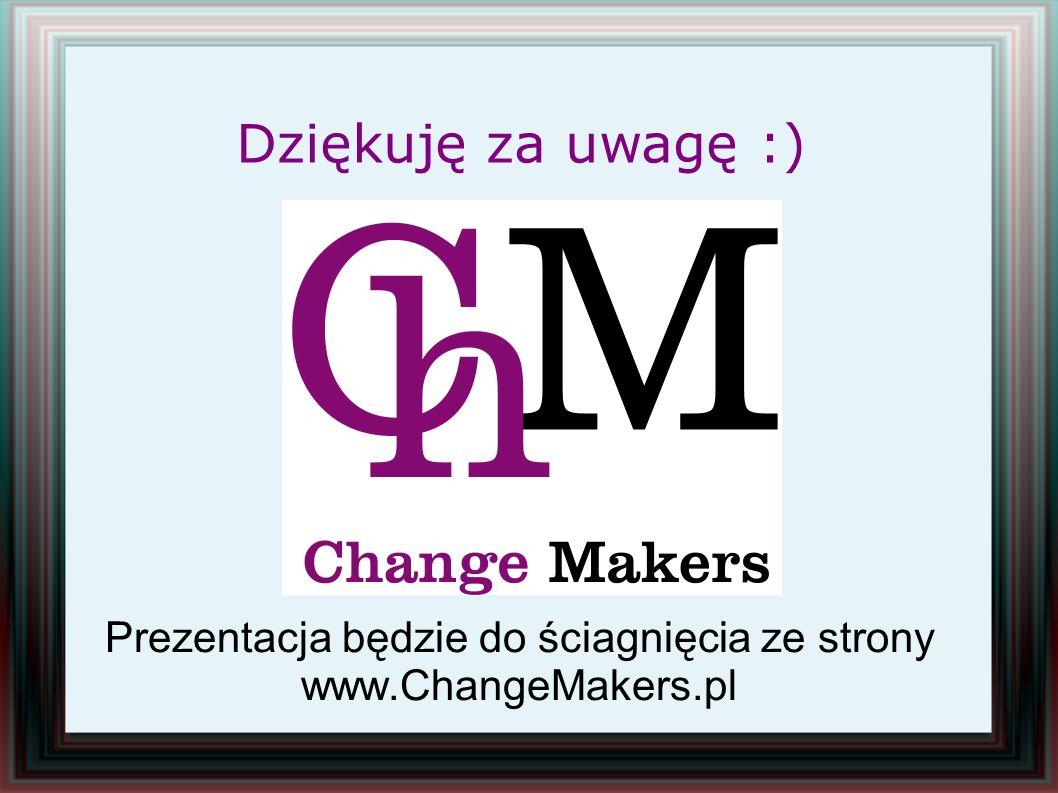Prezentacja będzie do ściagnięcia ze strony www.ChangeMakers.pl