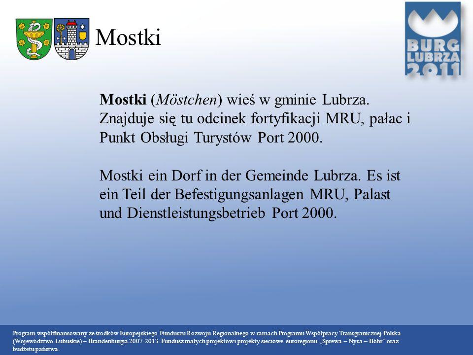 Mostki Mostki (Möstchen) wieś w gminie Lubrza. Znajduje się tu odcinek fortyfikacji MRU, pałac i Punkt Obsługi Turystów Port 2000.