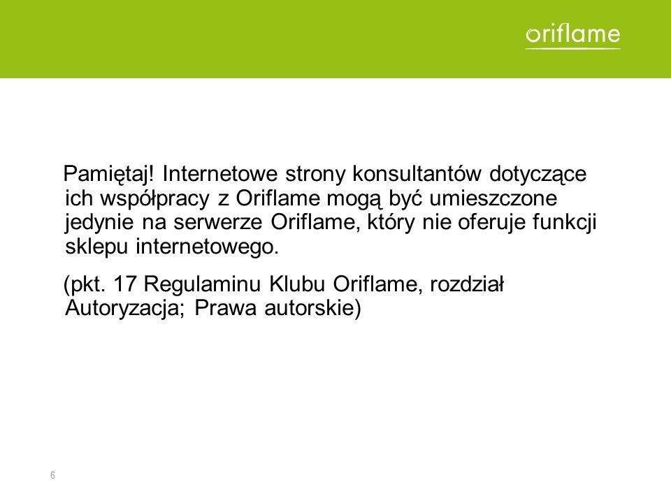 Pamiętaj! Internetowe strony konsultantów dotyczące ich współpracy z Oriflame mogą być umieszczone jedynie na serwerze Oriflame, który nie oferuje funkcji sklepu internetowego.
