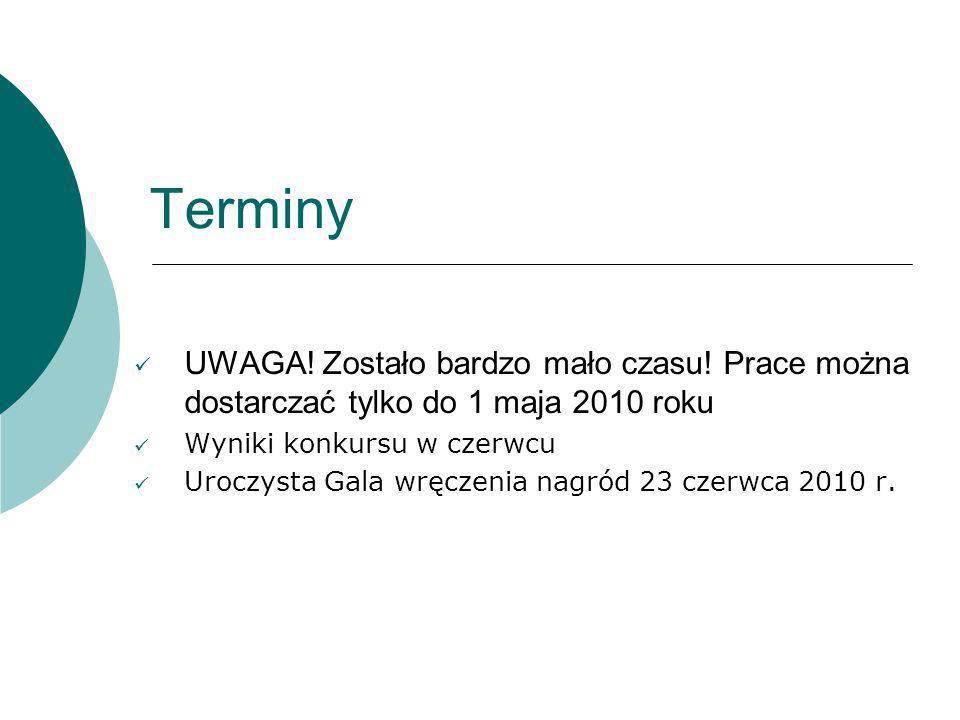 Terminy UWAGA! Zostało bardzo mało czasu! Prace można dostarczać tylko do 1 maja 2010 roku. Wyniki konkursu w czerwcu.