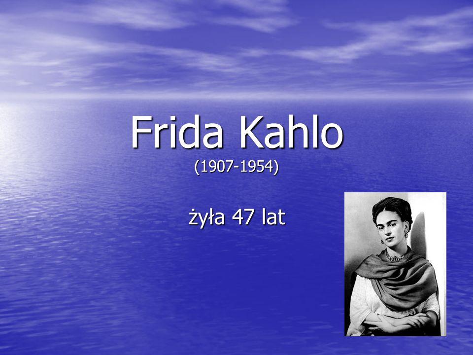 Frida Kahlo (1907-1954) żyła 47 lat