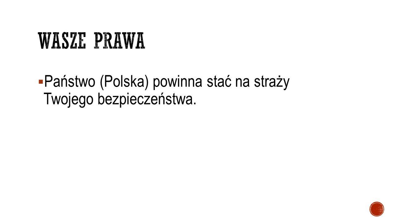 Wasze prawa Państwo (Polska) powinna stać na straży Twojego bezpieczeństwa.