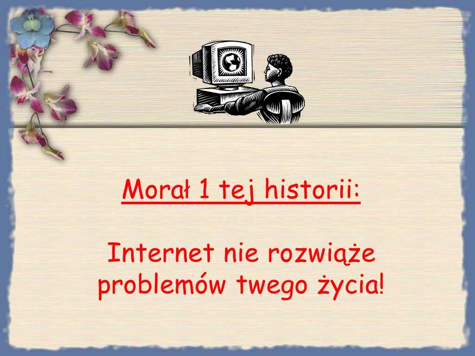 Morał 1 tej historii: Internet nie rozwiąże problemów twego życia!