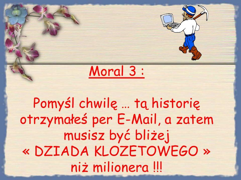 Moral 3 : Pomyśl chwilę … tą historię otrzymałeś per E-Mail, a zatem musisz być bliżej « DZIADA KLOZETOWEGO » niż milionera !!!
