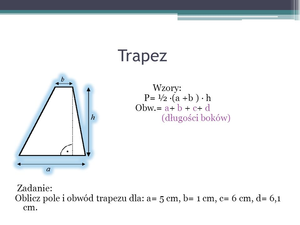 Trapez Wzory: P= ½ ∙(a +b ) ∙ h Obw.= a+ b + c+ d (długości boków) Zadanie: Oblicz pole i obwód trapezu dla: a= 5 cm, b= 1 cm, c= 6 cm, d= 6,1 cm.