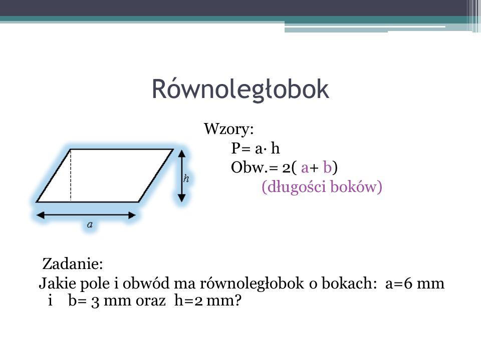 Równoległobok Wzory: P= a∙ h Obw.= 2( a+ b) (długości boków) Zadanie: Jakie pole i obwód ma równoległobok o bokach: a=6 mm i b= 3 mm oraz h=2 mm.