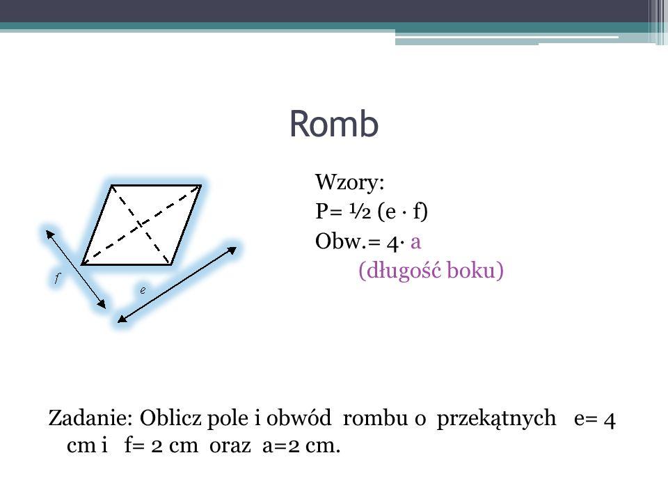 Romb Wzory: P= ½ (e ∙ f) Obw.= 4∙ a (długość boku) Zadanie: Oblicz pole i obwód rombu o przekątnych e= 4 cm i f= 2 cm oraz a=2 cm.