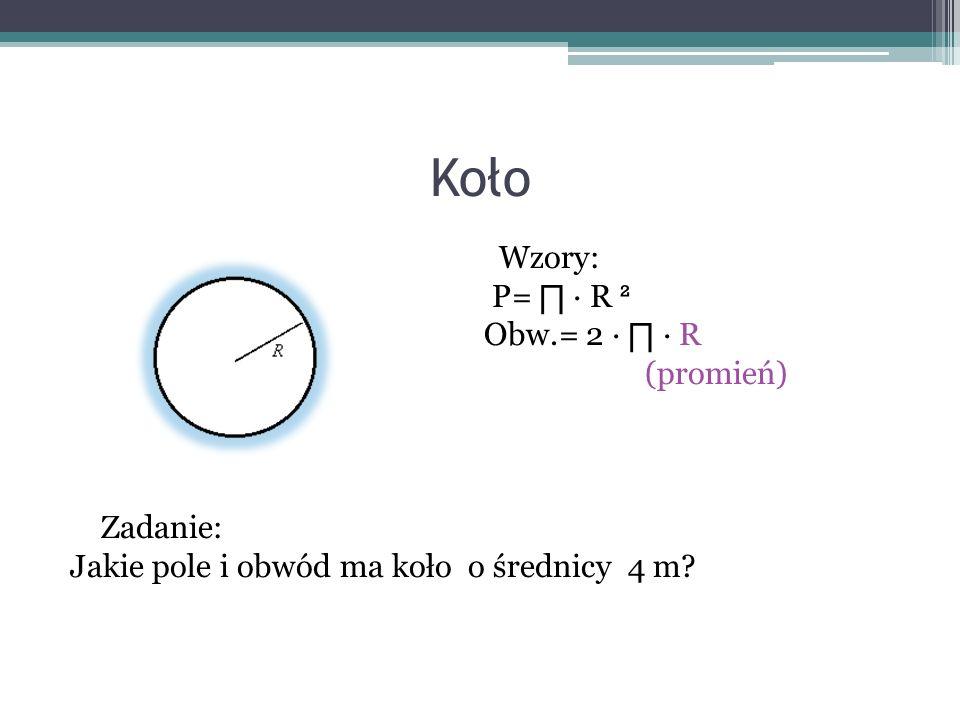 Koło Wzory: P= ∏ ∙ R ² Obw.= 2 ∙ ∏ ∙ R (promień) Zadanie: Jakie pole i obwód ma koło o średnicy 4 m.