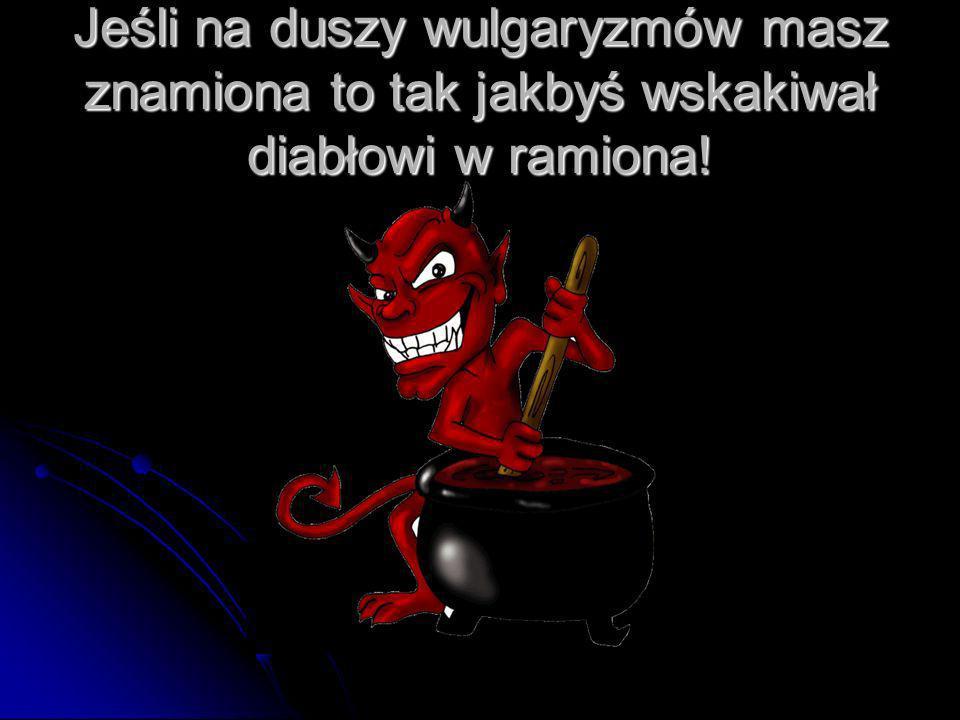 Jeśli na duszy wulgaryzmów masz znamiona to tak jakbyś wskakiwał diabłowi w ramiona!