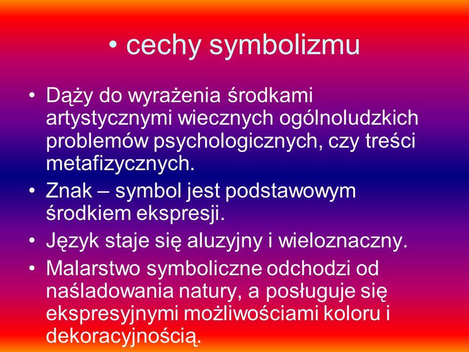cechy symbolizmu Dąży do wyrażenia środkami artystycznymi wiecznych ogólnoludzkich problemów psychologicznych, czy treści metafizycznych.