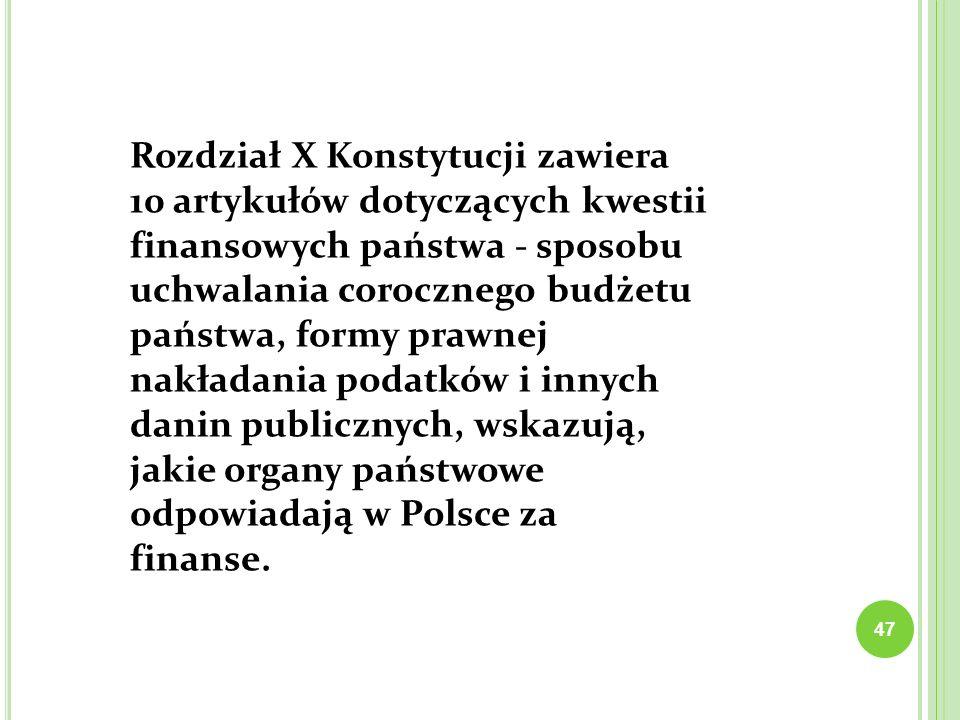 Rozdział X Konstytucji zawiera 10 artykułów dotyczących kwestii finansowych państwa - sposobu uchwalania corocznego budżetu państwa, formy prawnej nakładania podatków i innych danin publicznych, wskazują, jakie organy państwowe odpowiadają w Polsce za finanse.