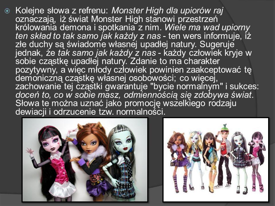 Kolejne słowa z refrenu: Monster High dla upiorów raj oznaczają, iż świat Monster High stanowi przestrzeń królowania demona i spotkania z nim.