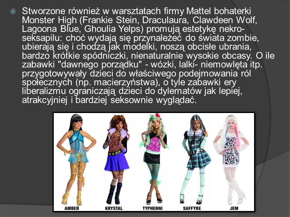 Stworzone również w warsztatach firmy Mattel bohaterki Monster High (Frankie Stein, Draculaura, Clawdeen Wolf, Lagoona Blue, Ghoulia Yelps) promują estetykę nekro-seksapilu: choć wydają się przynależeć do świata zombie, ubierają się i chodzą jak modelki, noszą obcisłe ubrania, bardzo krótkie spódniczki, nienaturalnie wysokie obcasy.