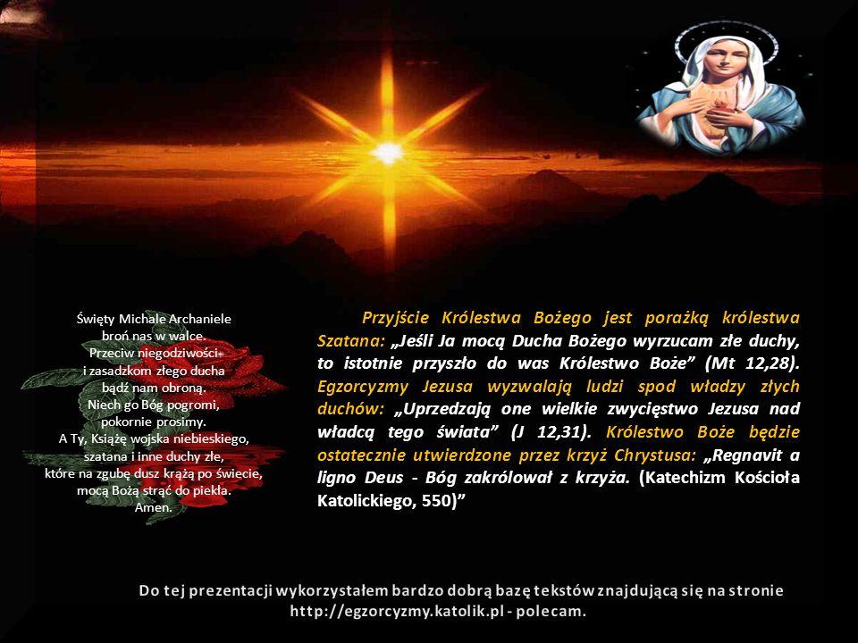 """Przyjście Królestwa Bożego jest porażką królestwa Szatana: """"Jeśli Ja mocą Ducha Bożego wyrzucam złe duchy, to istotnie przyszło do was Królestwo Boże (Mt 12,28). Egzorcyzmy Jezusa wyzwalają ludzi spod władzy złych duchów: """"Uprzedzają one wielkie zwycięstwo Jezusa nad władcą tego świata (J 12,31). Królestwo Boże będzie ostatecznie utwierdzone przez krzyż Chrystusa: """"Regnavit a ligno Deus - Bóg zakrólował z krzyża. (Katechizm Kościoła Katolickiego, 550)"""