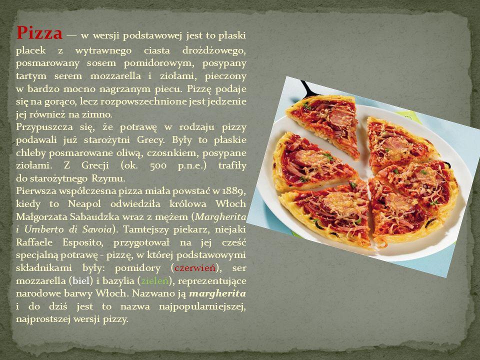 Pizza — w wersji podstawowej jest to płaski placek z wytrawnego ciasta drożdżowego, posmarowany sosem pomidorowym, posypany tartym serem mozzarella i ziołami, pieczony w bardzo mocno nagrzanym piecu. Pizzę podaje się na gorąco, lecz rozpowszechnione jest jedzenie jej również na zimno.