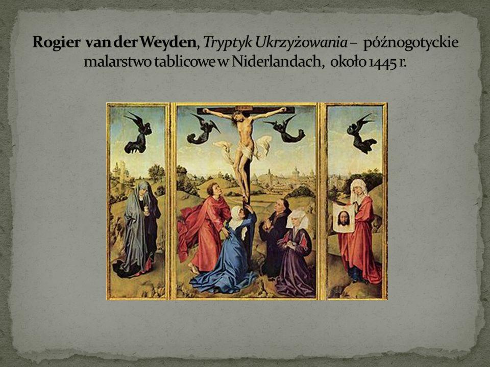 Rogier van der Weyden, Tryptyk Ukrzyżowania – późnogotyckie malarstwo tablicowe w Niderlandach, około 1445 r.