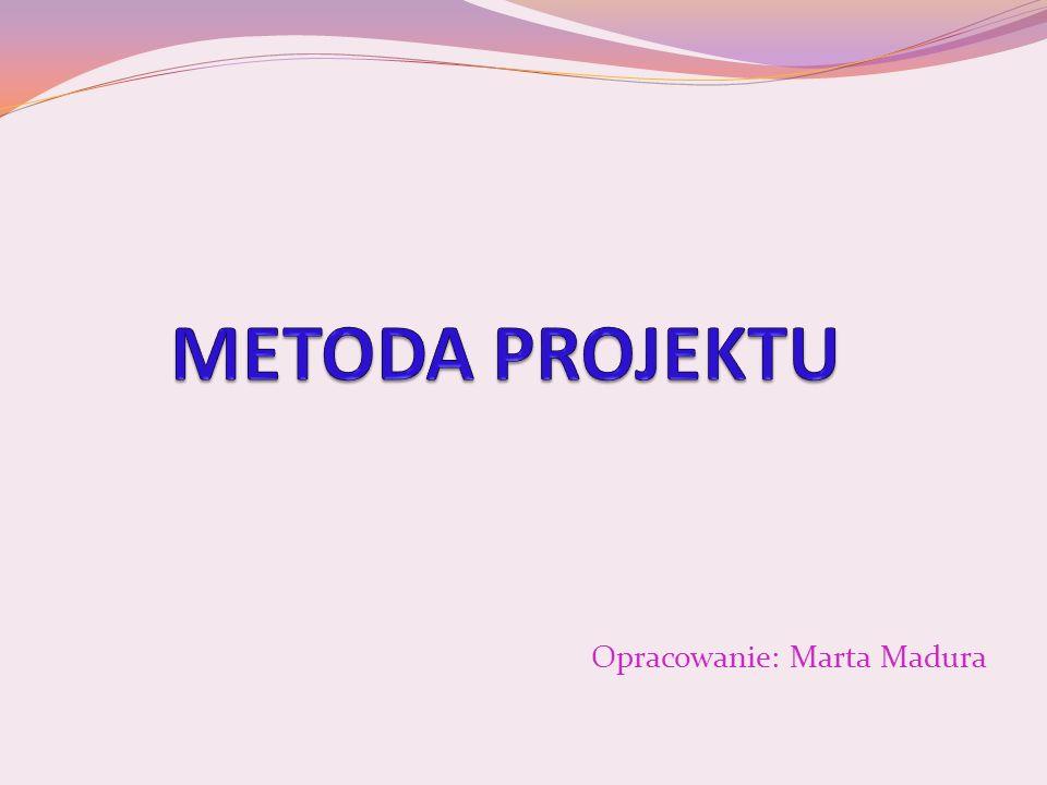 METODA PROJEKTU Opracowanie: Marta Madura