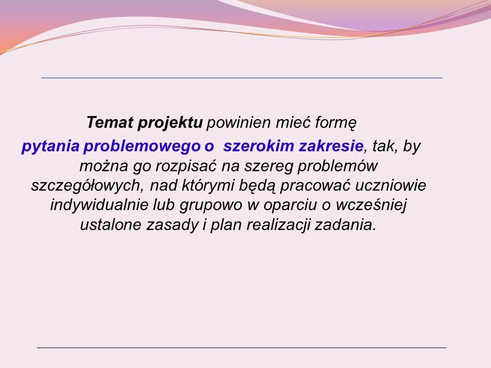 Temat projektu powinien mieć formę pytania problemowego o szerokim zakresie, tak, by można go rozpisać na szereg problemów szczegółowych, nad którymi będą pracować uczniowie indywidualnie lub grupowo w oparciu o wcześniej ustalone zasady i plan realizacji zadania.