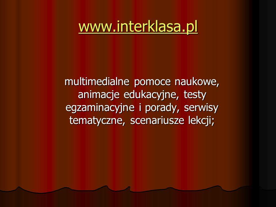 www.interklasa.pl multimedialne pomoce naukowe, animacje edukacyjne, testy egzaminacyjne i porady, serwisy tematyczne, scenariusze lekcji;