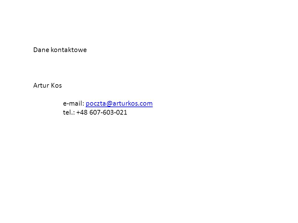 Dane kontaktowe Artur Kos e-mail: poczta@arturkos.com tel.: +48 607-603-021