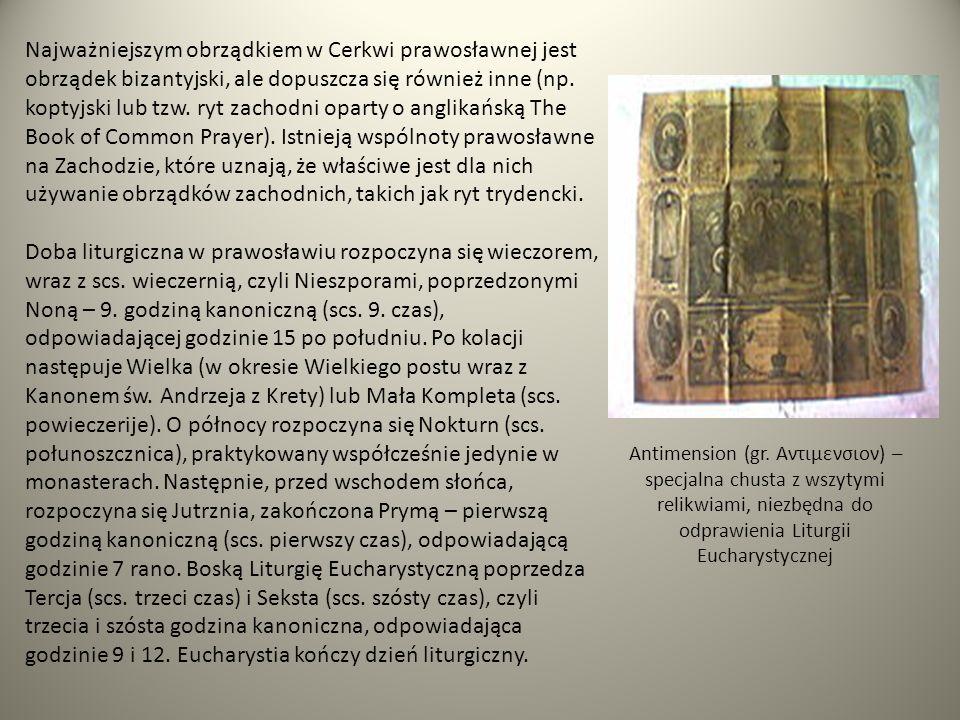 Najważniejszym obrządkiem w Cerkwi prawosławnej jest obrządek bizantyjski, ale dopuszcza się również inne (np. koptyjski lub tzw. ryt zachodni oparty o anglikańską The Book of Common Prayer). Istnieją wspólnoty prawosławne na Zachodzie, które uznają, że właściwe jest dla nich używanie obrządków zachodnich, takich jak ryt trydencki.
