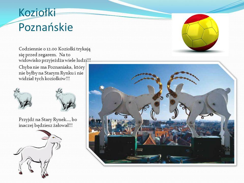 Koziołki Poznańskie Codziennie o 12.00 Koziołki trykają się przed zegarem. Na to widowisko przyjeżdża wiele ludzi!!!