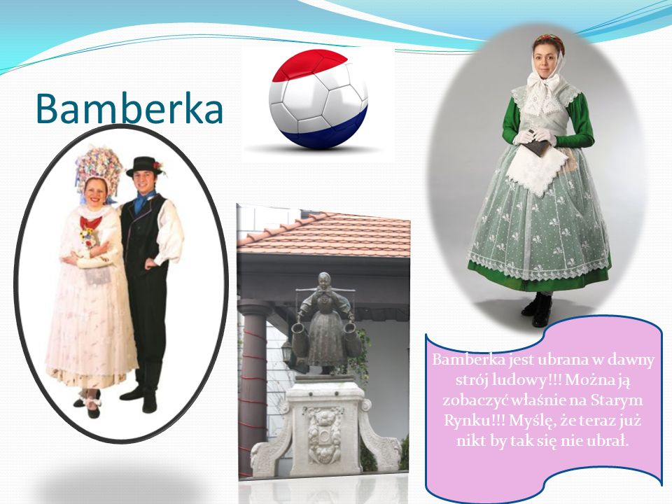 BamberkaBamberka jest ubrana w dawny strój ludowy!!.