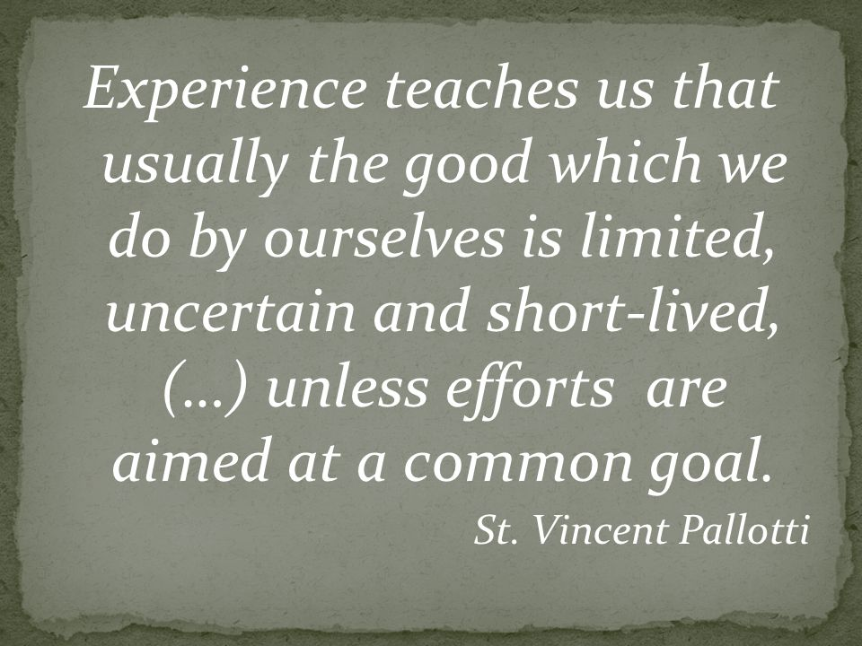 Experience teaches us that usually the good which we do by ourselves is limited, uncertain and short-lived, (…) unless efforts are aimed at a common goal.