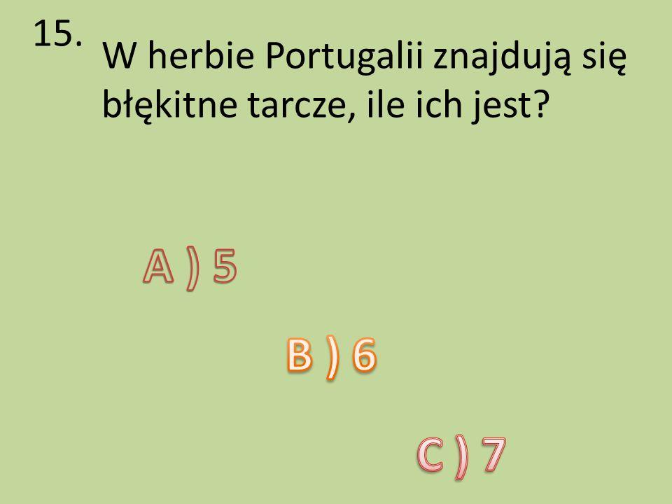 15. W herbie Portugalii znajdują się błękitne tarcze, ile ich jest A ) 5 B ) 6 C ) 7