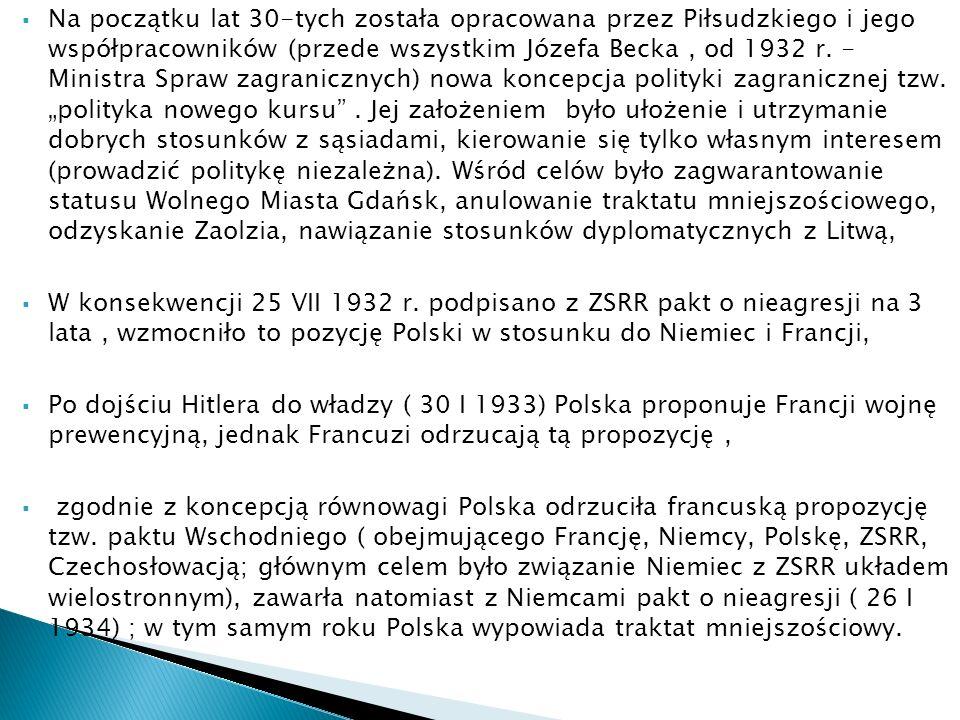 """Na początku lat 30-tych została opracowana przez Piłsudzkiego i jego współpracowników (przede wszystkim Józefa Becka , od 1932 r. - Ministra Spraw zagranicznych) nowa koncepcja polityki zagranicznej tzw. """"polityka nowego kursu . Jej założeniem było ułożenie i utrzymanie dobrych stosunków z sąsiadami, kierowanie się tylko własnym interesem (prowadzić politykę niezależna). Wśród celów było zagwarantowanie statusu Wolnego Miasta Gdańsk, anulowanie traktatu mniejszościowego, odzyskanie Zaolzia, nawiązanie stosunków dyplomatycznych z Litwą,"""