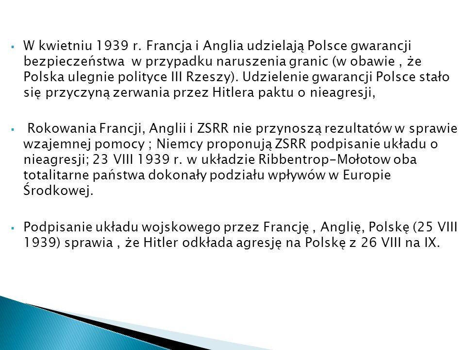 W kwietniu 1939 r. Francja i Anglia udzielają Polsce gwarancji bezpieczeństwa w przypadku naruszenia granic (w obawie , że Polska ulegnie polityce III Rzeszy). Udzielenie gwarancji Polsce stało się przyczyną zerwania przez Hitlera paktu o nieagresji,