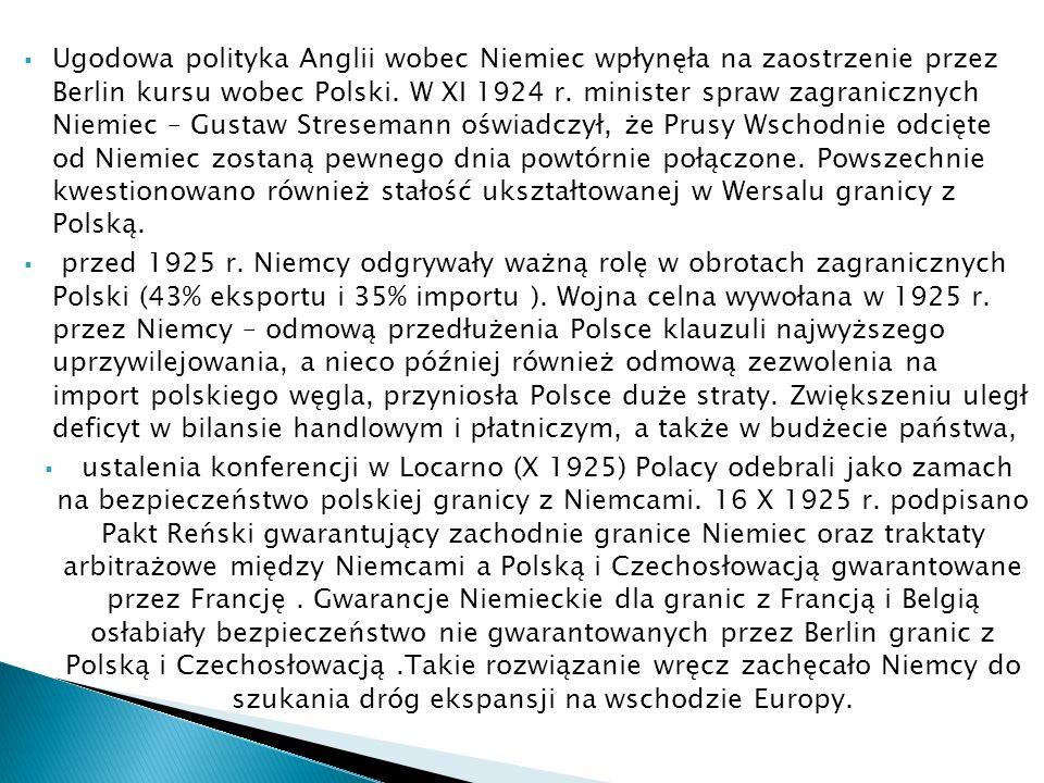 Ugodowa polityka Anglii wobec Niemiec wpłynęła na zaostrzenie przez Berlin kursu wobec Polski. W XI 1924 r. minister spraw zagranicznych Niemiec – Gustaw Stresemann oświadczył, że Prusy Wschodnie odcięte od Niemiec zostaną pewnego dnia powtórnie połączone. Powszechnie kwestionowano również stałość ukształtowanej w Wersalu granicy z Polską.