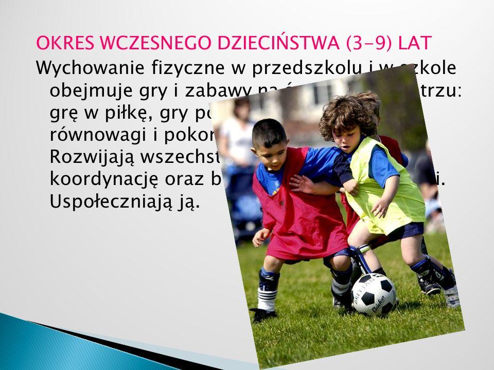 OKRES WCZESNEGO DZIECIŃSTWA (3-9) LAT Wychowanie fizyczne w przedszkolu i w szkole obejmuje gry i zabawy na świeżym powietrzu: grę w piłkę, gry polegające na ćwiczeniu równowagi i pokonywaniu przeszkód.