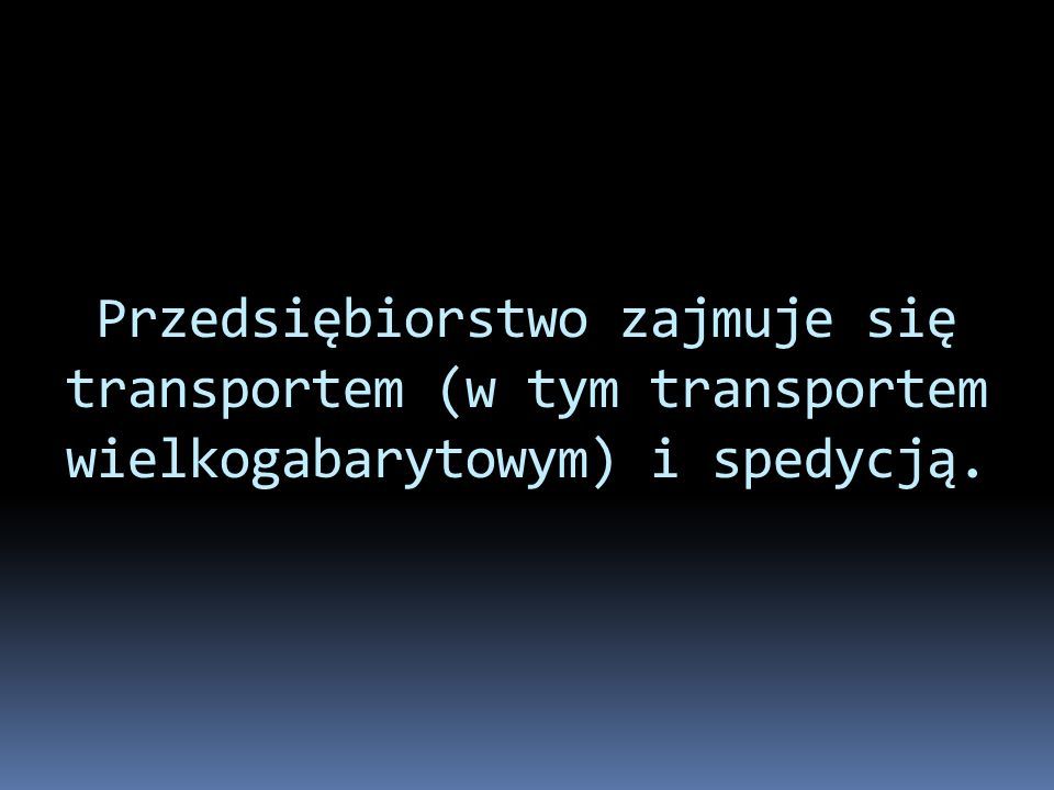 Przedsiębiorstwo zajmuje się transportem (w tym transportem wielkogabarytowym) i spedycją.