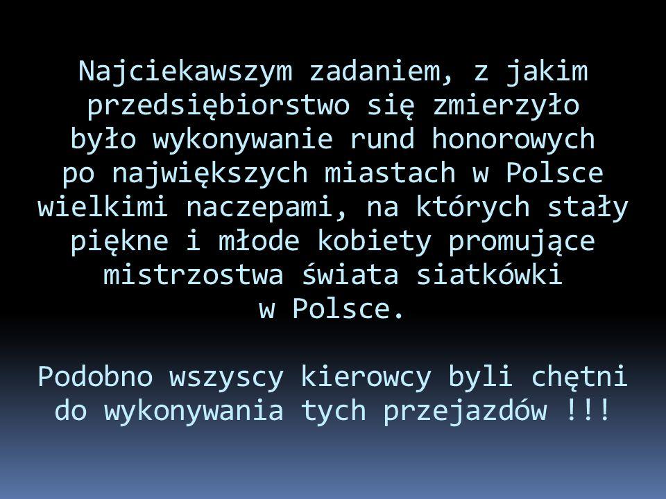 Najciekawszym zadaniem, z jakim przedsiębiorstwo się zmierzyło było wykonywanie rund honorowych po największych miastach w Polsce wielkimi naczepami, na których stały piękne i młode kobiety promujące mistrzostwa świata siatkówki w Polsce.