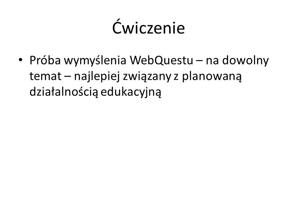 Ćwiczenie Próba wymyślenia WebQuestu – na dowolny temat – najlepiej związany z planowaną działalnością edukacyjną.
