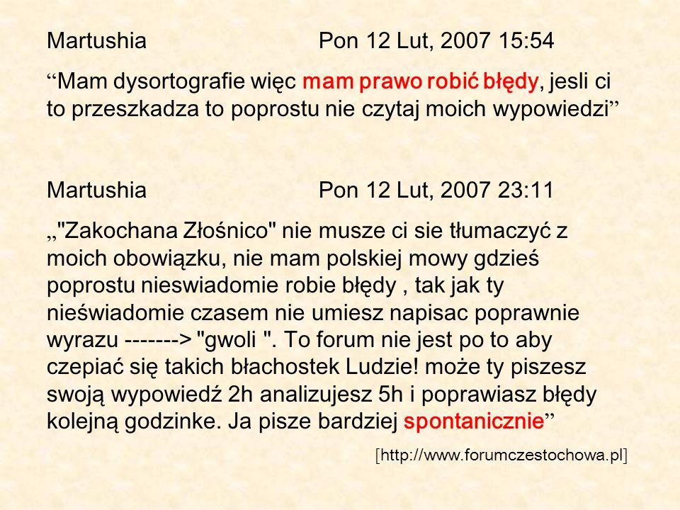 Martushia Pon 12 Lut, 2007 15:54 Mam dysortografie więc mam prawo robić błędy, jesli ci to przeszkadza to poprostu nie czytaj moich wypowiedzi