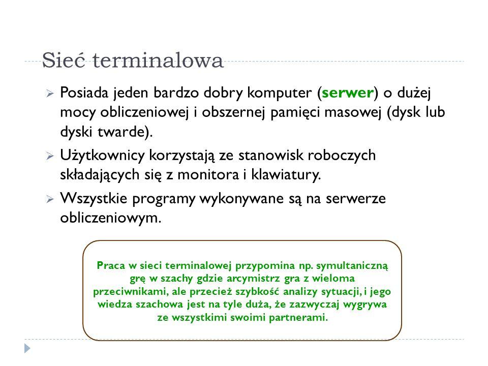 Sieć terminalowaPosiada jeden bardzo dobry komputer (serwer) o dużej mocy obliczeniowej i obszernej pamięci masowej (dysk lub dyski twarde).