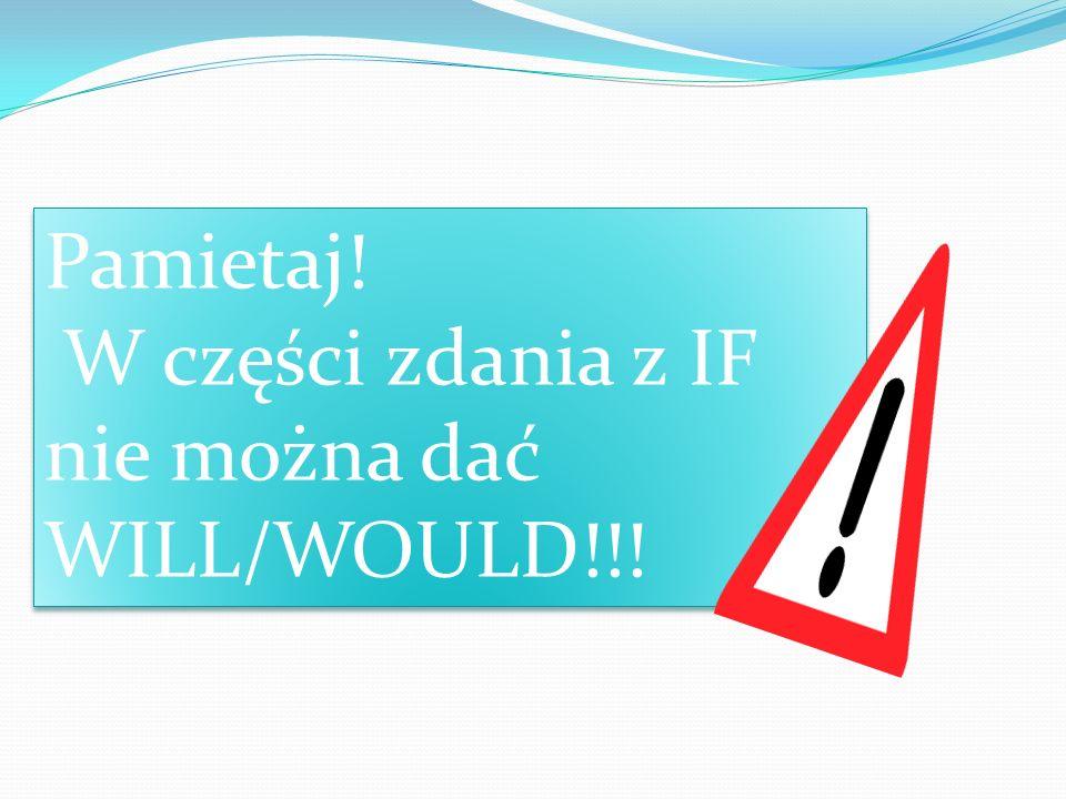 Pamietaj! W części zdania z IF nie można dać WILL/WOULD!!!