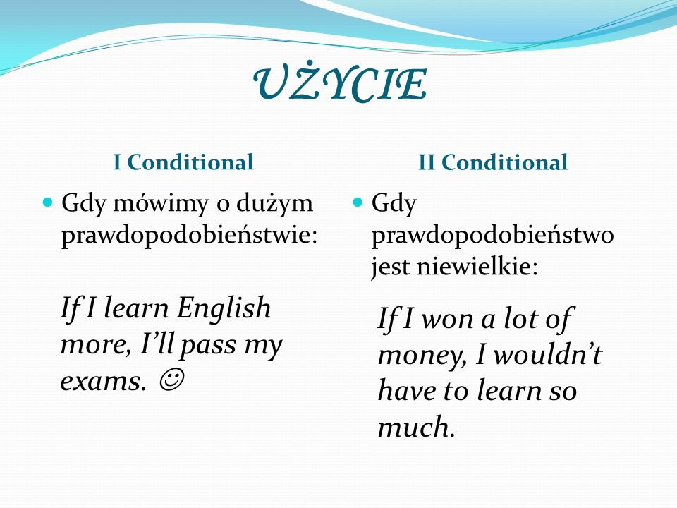 UŻYCIE If I learn English more, I'll pass my exams. 