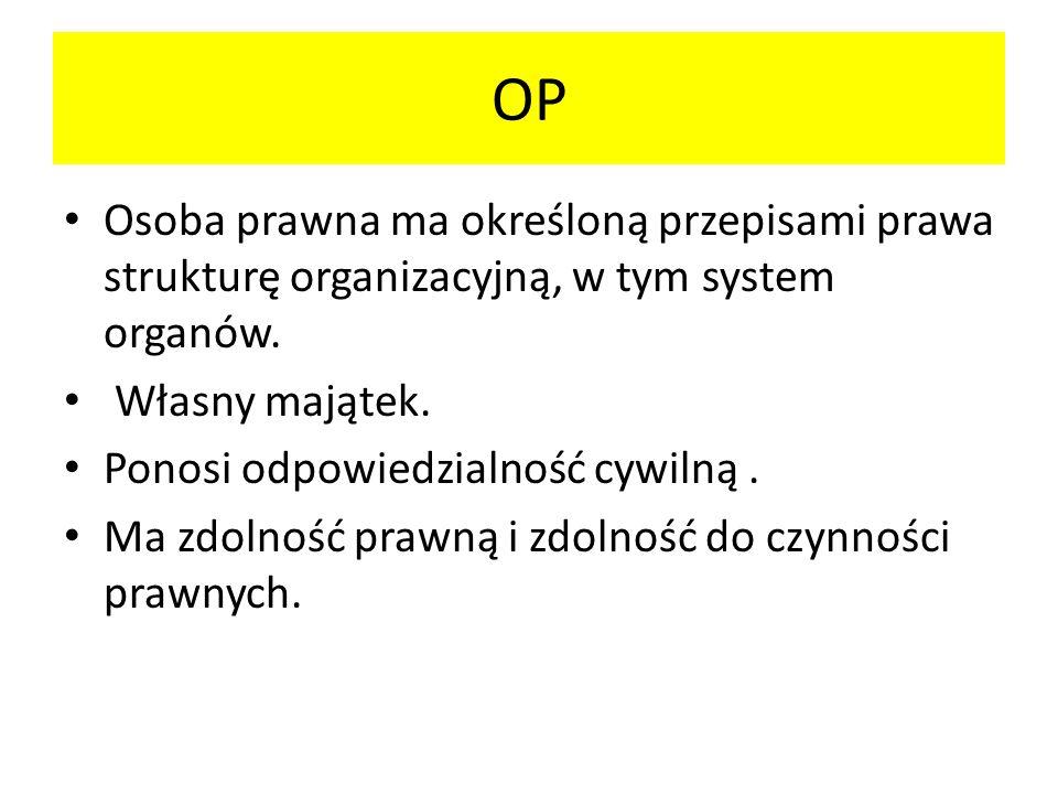 OP Osoba prawna ma określoną przepisami prawa strukturę organizacyjną, w tym system organów. Własny majątek.