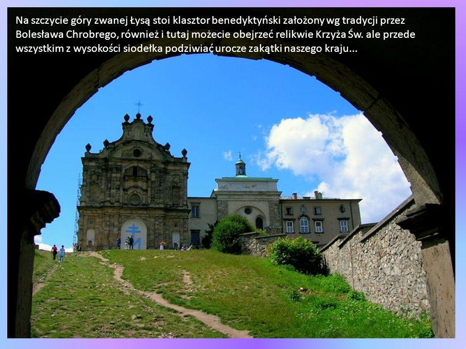 Na szczycie góry zwanej Łysą stoi klasztor benedyktyński założony wg tradycji przez Bolesława Chrobrego, również i tutaj możecie obejrzeć relikwie Krzyża Św.